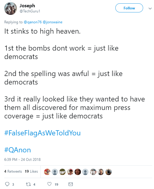Joseph ‏ @TechGuru1 Follow Follow @TechGuru1 More Replying to @qanon76 @jonswaine It stinks to high heaven. 1st the bombs dont work = just like democrats 2nd the spelling was awful = just like democrats 3rd it really looked like they wanted to have them all discovered for maximum press coverage = just like democrats #FalseFlagAsWeToldYou #QAnon