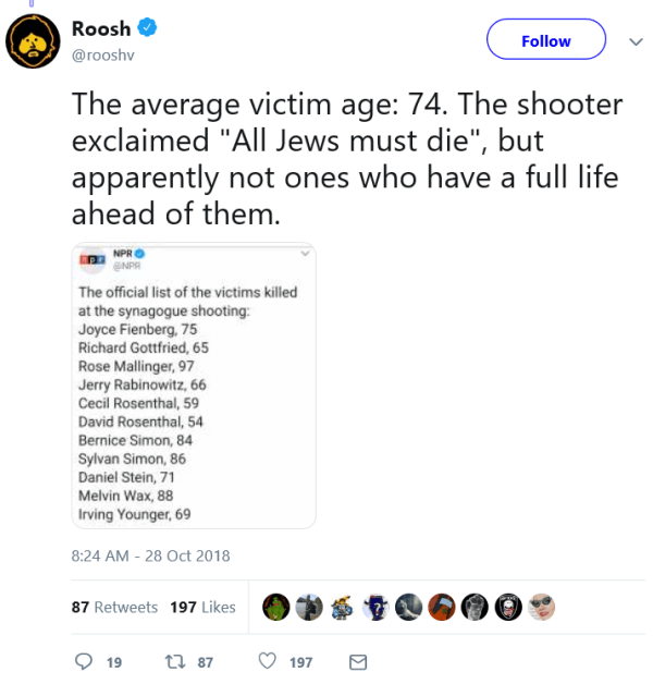 """Roosh  Verified account @rooshv Follow Follow @rooshv More The average victim age: 74. The shooter exclaimed """"All Jews must die"""", but apparently not ones who have a full life ahead of them."""