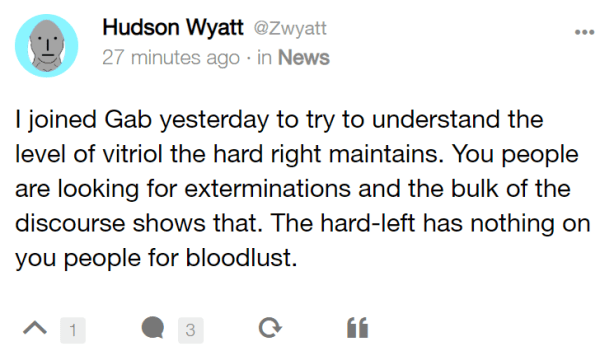 Hudson Wyatt @Zwyatt 27 minutes ago · in News I joined Gab yesterday to try to understand the level of vitriol the hard right maintains. You people are looking for exterminations and the bulk of the discourse shows that. The hard-left has nothing on you people for bloodlust.
