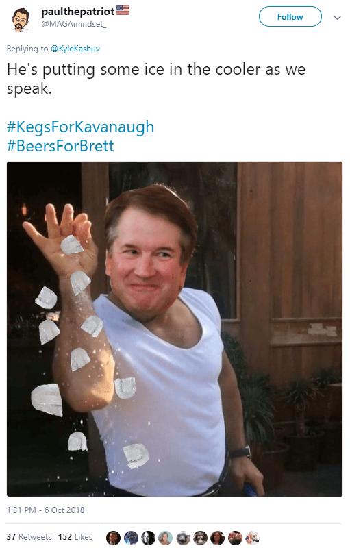 paulthepatriot 🇺🇸  @MAGAmindset_ Follow Follow @MAGAmindset_ More Replying to @KyleKashuv He's putting some ice in the cooler as we speak. #KegsForKavanaugh #BeersForBrett