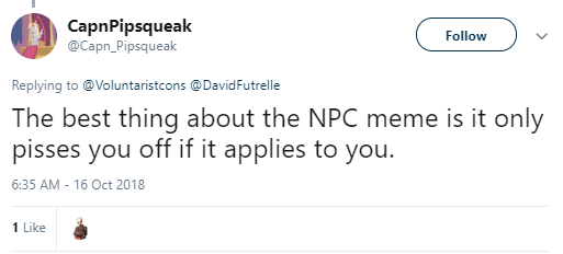CapnPipsqueak  @Capn_Pipsqueak Follow Follow @Capn_Pipsqueak More Replying to @Voluntaristcons @DavidFutrelle The best thing about the NPC meme is it only pisses you off if it applies to you.