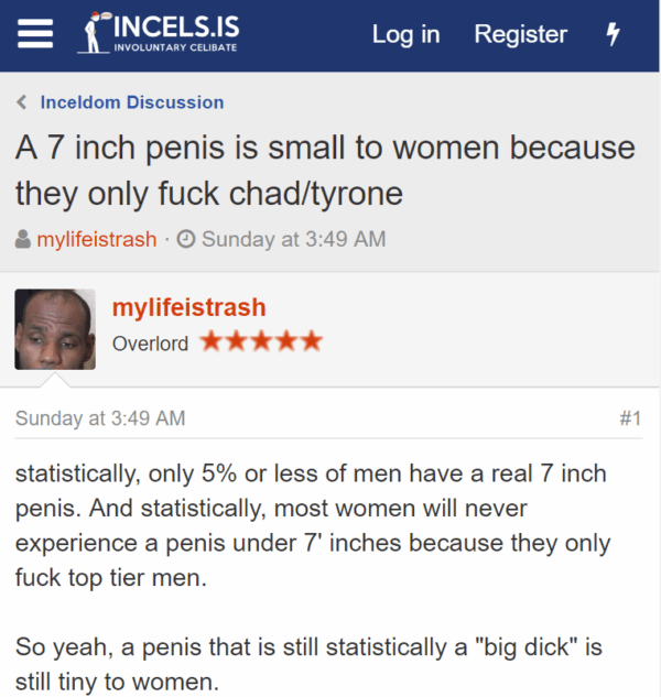 "A 7 inch penis is small to women because they only fuck chad/tyrone Thread startermylifeistrash Start dateSunday at 3:49 AM mylifeistrash mylifeistrash Overlord - Sunday at 3:49 AM#1 statistically, only 5% or less of men have a real 7 inch penis. And statistically, most women will never experience a penis under 7' inches because they only fuck top tier men. So yeah, a penis that is still statistically a ""big dick"" is still tiny to women."