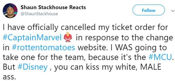I have officially cancelled my ticket order for #CaptainMarvel in response to the change in #rottentomatoes website. I WAS going to take one for the team, because it's the #MCU. But #Disney , you can kiss my white, MALE ass.