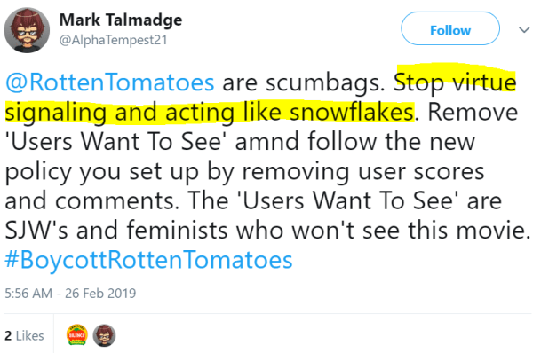 RottenTomatoes are scumbags. Stop virtue signaling and acting like snowflakes. Remove 'Users Want To See' amnd follow the new policy you set up by removing user scores and comments. The 'Users Want To See' are SJW's and feminists who won't see this movie. #BoycottRottenTomatoes