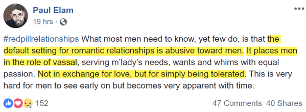 Paul Elam Yesterday at 9:50 AM ·  #redpillrelationships What most men need to know, yet few do, is that the default setting for romantic relationships is abusive toward men. It places men in the role of vassal, serving m'lady's needs, wants and whims with equal passion. Not in exchange for love, but for simply being tolerated. This is very hard for men to see early on but becomes very apparent with time.