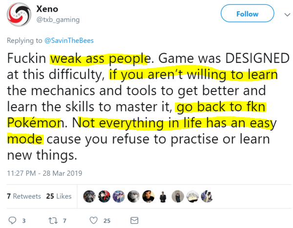 Xeno ‏   @txb_gaming Follow Follow @txb_gaming More Replying to @SavinTheBees Fuckin weak ass people. Game was DESIGNED at this difficulty, if you aren't willing to learn the mechanics and tools to get better and learn the skills to master it, go back to fkn Pokémon. Not everything in life has an easy mode cause you refuse to practise or learn new things.