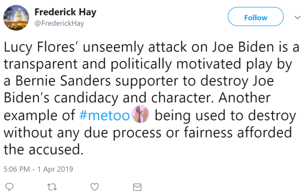 @FrederickHay Follow Follow @FrederickHay More Lucy Flores' unseemly attack on Joe Biden is a transparent and politically motivated play by a Bernie Sanders supporter to destroy Joe Biden's candidacy and character. Another example of #metoo being used to destroy without any due process or fairness afforded the accused.
