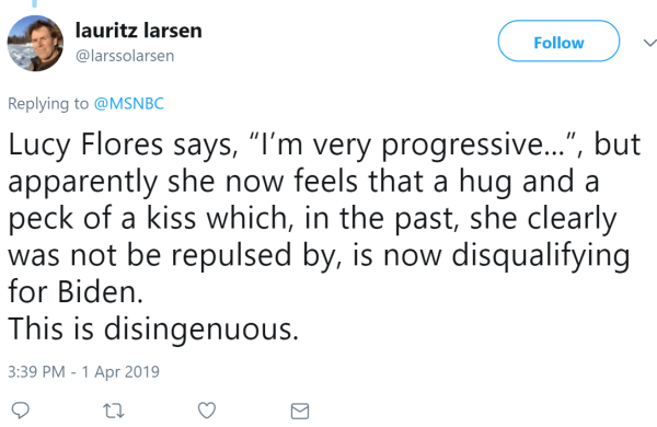"lauritz larsen ‏   @larssolarsen Follow Follow @larssolarsen More Replying to @MSNBC Lucy Flores says, ""I'm very progressive..."", but apparently she now feels that a hug and a peck of a kiss which, in the past, she clearly was not be repulsed by, is now disqualifying for Biden.  This is disingenuous."