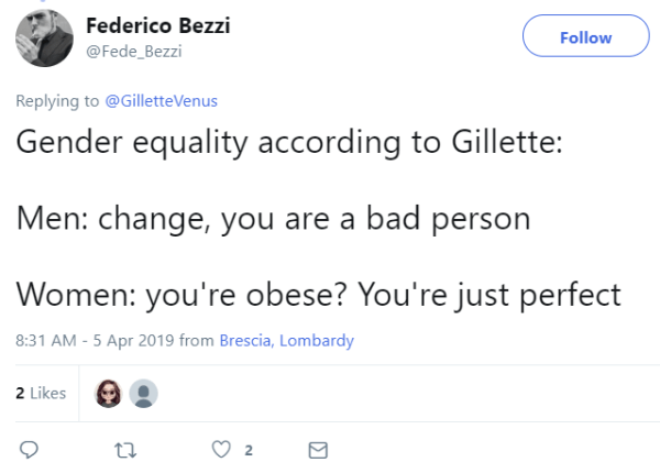 Federico Bezzi    @Fede_Bezzi Follow Follow @Fede_Bezzi More Replying to @GilletteVenus Gender equality according to Gillette:  Men: change, you are a bad person  Women: you're obese? You're just perfect