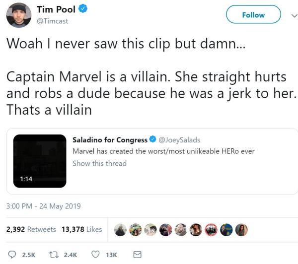 Tim Pool ‏ Verified account   @Timcast Follow Follow @Timcast More Tim Pool Retweeted Saladino for Congress Woah I never saw this clip but damn...  Captain Marvel is a villain. She straight hurts and robs a dude because he was a jerk to her. Thats a villain