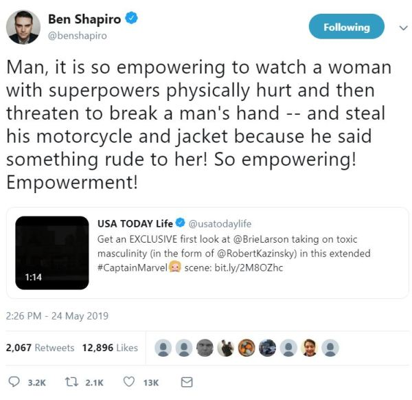 Ben Shapiro ‏ Verified account   @benshapiro Following Following @benshapiro More Ben Shapiro Retweeted USA TODAY Life Man, it is so empowering to watch a woman with superpowers physically hurt and then threaten to break a man's hand -- and steal his motorcycle and jacket because he said something rude to her! So empowering! Empowerment!