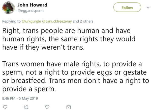 John Howard ‏   @eggandsperm Follow Follow @eggandsperm More Replying to @urkgurgle @canuckfreezeray and 2 others Right, trans people are human and have human rights, the same rights they would have if they weren't trans.  Trans women have male rights, to provide a sperm, not a right to provide eggs or gestate or breastfeed. Trans men don't have a right to provide a sperm.