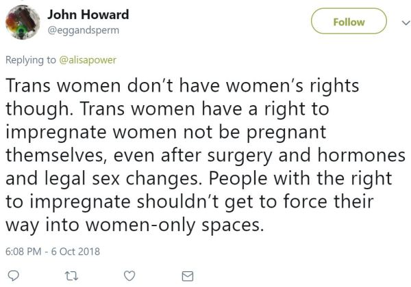 Trans women don't have women's rights though. Trans women have a right to impregnate women not be pregnant themselves, even after surgery and hormones and legal sex changes. People with the right to impregnate shouldn't get to force their way into women-only spaces.
