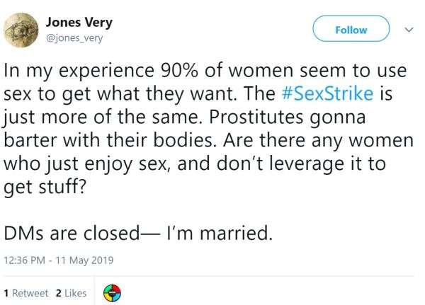 Jones Very‏ @jones_very    More In my experience 90% of women seem to use sex to get what they want. The #SexStrike is just more of the same. Prostitutes gonna barter with their bodies. Are there any women who just enjoy sex, and don't leverage it to get stuff?  DMs are closed— I'm married.