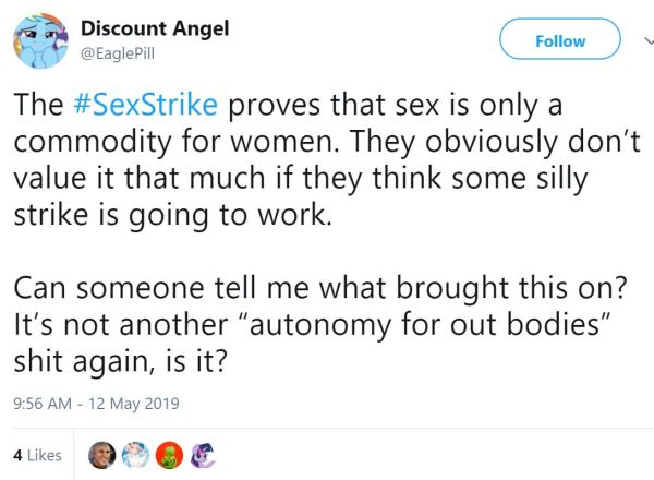 "Discount Angel ‏   @EaglePill Follow Follow @EaglePill More The #SexStrike proves that sex is only a commodity for women. They obviously don't value it that much if they think some silly strike is going to work.  Can someone tell me what brought this on? It's not another ""autonomy for out bodies"" shit again, is it?"