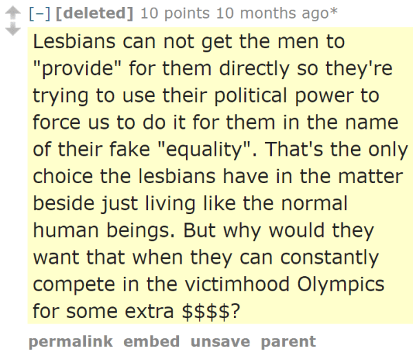 "[deleted] 10 points 10 months ago*  Lesbians can not get the men to ""provide"" for them directly so they're trying to use their political power to force us to do it for them in the name of their fake ""equality"". That's the only choice the lesbians have in the matter beside just living like the normal human beings. But why would they want that when they can constantly compete in the victimhood Olympics for some extra $$$$?"