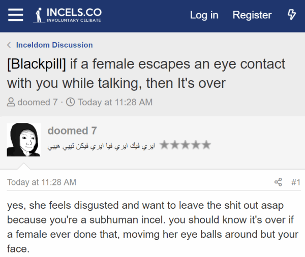 [Blackpill] if a female escapes an eye contact with you while talking, then It's over doomed 7  - Joined:Jul 13, 2019 Messages:455 Today at 11:28 AM  #1 yes, she feels disgusted and want to leave the shit out asap because you're a subhuman incel. you should know it's over if a female ever done that, movimg her eye balls around but your face.  we are doomed.
