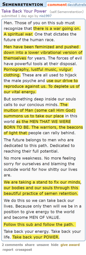 Men. Those of you on this sub must recognize that there is a war going on. A spiritual war. One that dictates the future of the human race.  Men have been feminized and pushed down into a lower vibrational version of themselves for years. The forces of evil have powerful tools at their disposal. Pornography, lustful music, vulgur clothing. These are all used to hijack the male psyche and use our drive to reproduce against us. To deplete us of our vital energy.  But something deep inside our souls calls to our concious minds. The inuition of Man (some call Him God) summons us to take our place in this world as the MEN THAT WE WERE BORN TO BE. The warriors, the beacons of light that people can rally behind.  The future belongs to men who are dedicated to this path. Dedicated to reaching their full potential.  No more weakness. No more feeling sorry for ourselves and blaming the outside world for how shitty our lives are.  We are taking a stand to fix our minds, our bodies and our souls through this beautiful practice of semen retention.  We do this so we can take back our lives. Because only then will we be in a position to give energy to the world and become MEN OF VALUE.  Follow this sub and follow the path.  Take back your energy. Take back your life. Take back your POWER.