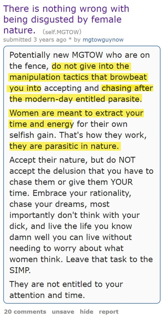 There is nothing wrong with being disgusted by female nature. (self.MGTOW)  submitted 3 years ago * by mgtowguynow  Potentially new MGTOW who are on the fence, do not give into the manipulation tactics that browbeat you into accepting and chasing after the modern-day entitled parasite.  Women are meant to extract your time and energy for their own selfish gain. That's how they work, they are parasitic in nature.  Accept their nature, but do NOT accept the delusion that you have to chase them or give them YOUR time. Embrace your rationality, chase your dreams, most importantly don't think with your dick, and live the life you know damn well you can live without needing to worry about what women think. Leave that task to the SIMP.  They are not entitled to your attention and time.