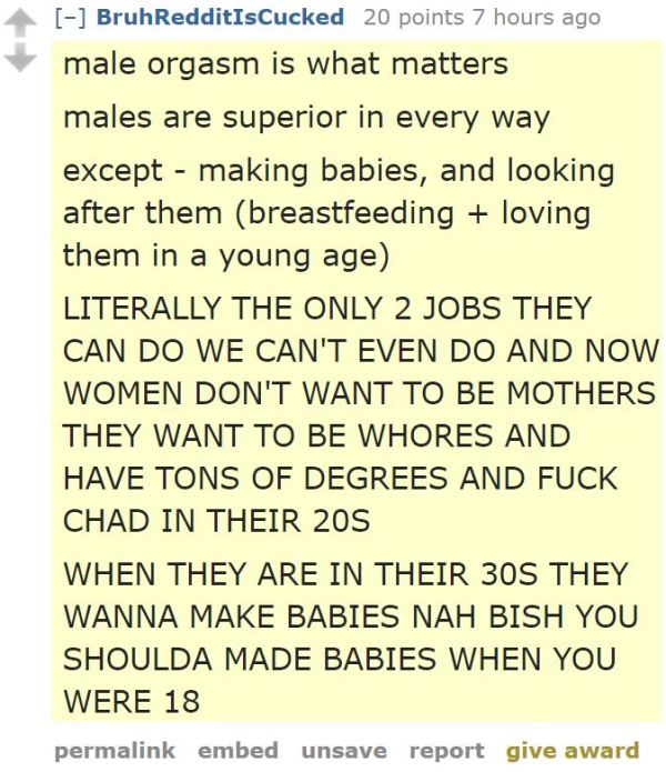 male orgasm is what matters  males are superior in every way  except - making babies, and looking after them (breastfeeding + loving them in a young age)  LITERALLY THE ONLY 2 JOBS THEY CAN DO WE CAN'T EVEN DO AND NOW WOMEN DON'T WANT TO BE MOTHERS THEY WANT TO BE WHORES AND HAVE TONS OF DEGREES AND FUCK CHAD IN THEIR 20S  WHEN THEY ARE IN THEIR 30S THEY WANNA MAKE BABIES NAH BISH YOU SHOULDA MADE BABIES WHEN YOU WERE 18