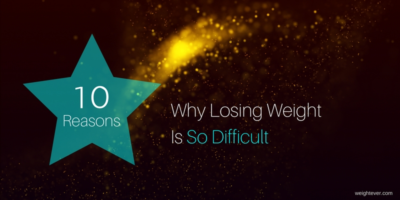 10 Reasons Why Losing Weight Is So Difficult