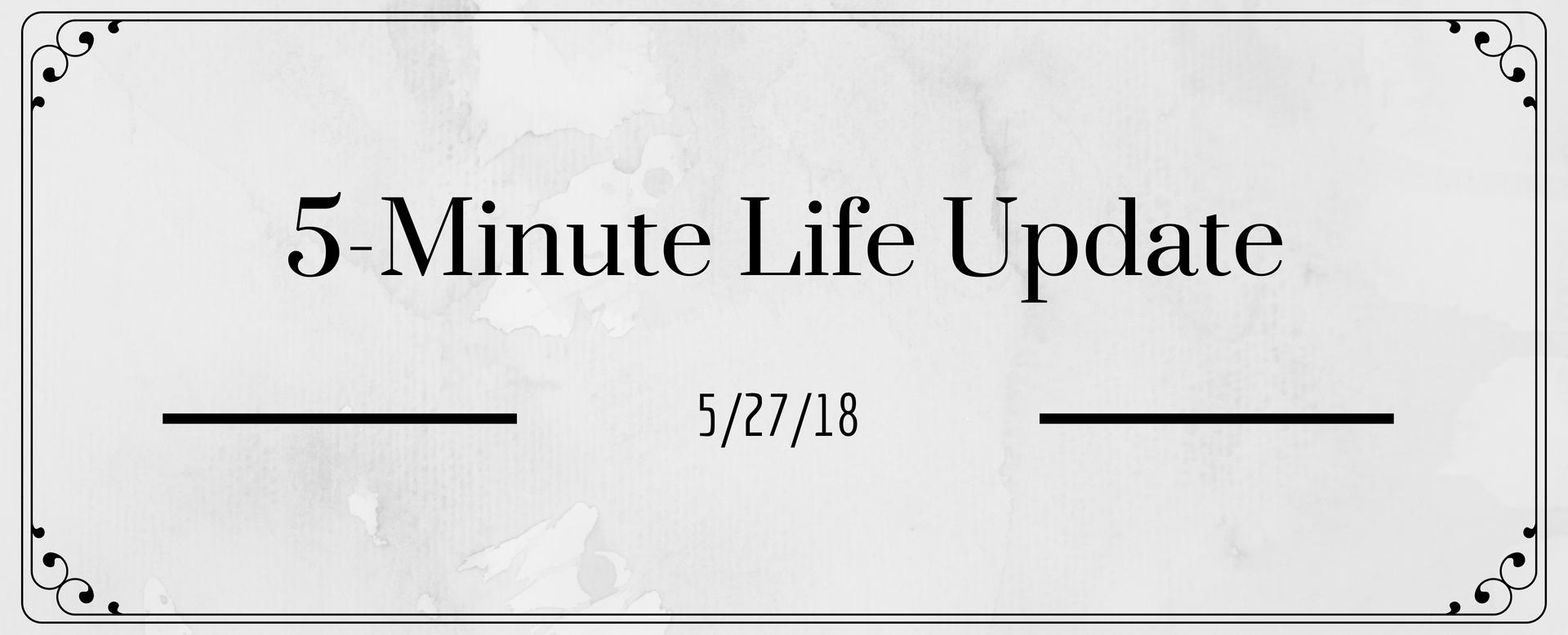 5 Minute Life Update 5/27/18
