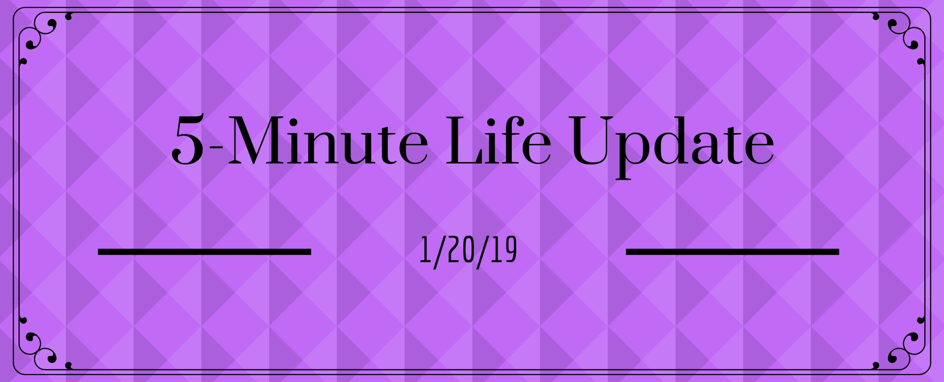 5 Minute Life Update 1/20/19
