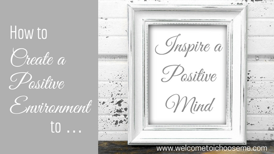 How to Create a Positive Environment to Inspire a Positive Mind