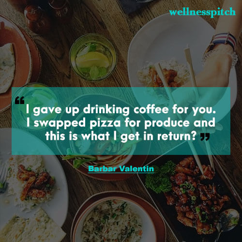 I gave up drinking coffee for you. I swapped pizza