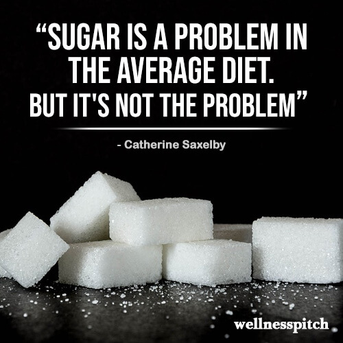 """""""Sugar is A problem in the average diet. But it's not THE problem."""" ―Catherine Saxelby"""