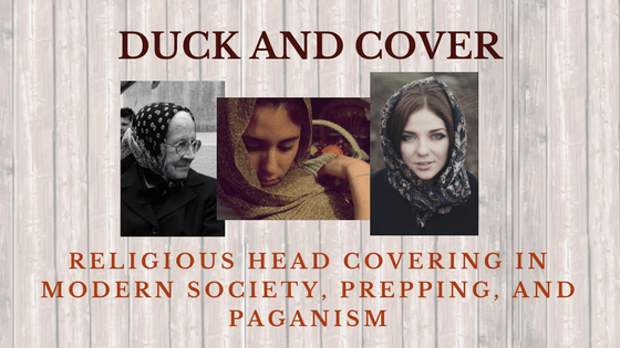Duck and cover – religious head covering in modern society, prepping, and Paganism