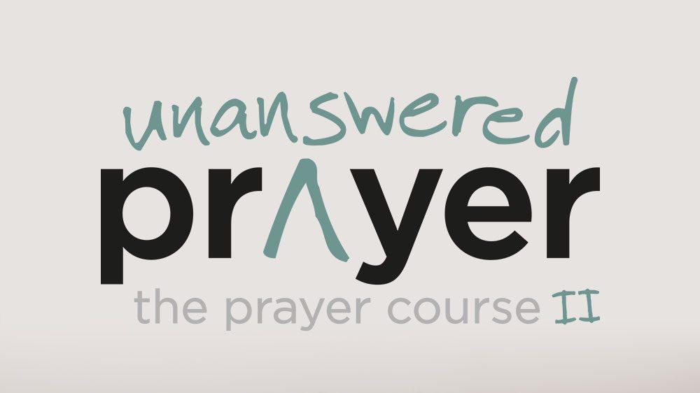 PRAYER COURSE II: UNANSWERED PRAYER