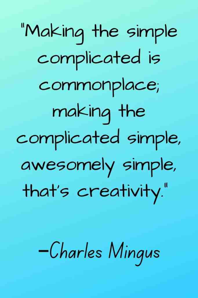"""""""Making the simple complicated is commonplace; making the complicated simple, awesomely simple, that's creativity."""" –Charles Mingus"""