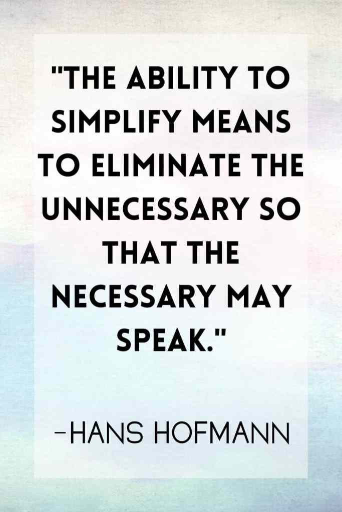 """""""The ability to simplify means to eliminate the unnecessary so that the necessary may speak."""" –Hans Hofmann"""