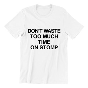 Don't Waste Too Much Time On Stomp white short sleeve womens funny singapore teeshrt