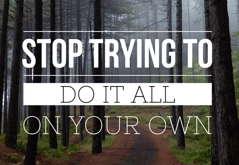 Stop Trying to do it all on your own.