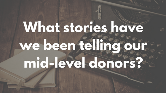 what-stories-have-we-been-telling-our-mid-level-donors
