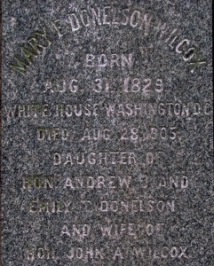 """Closeup of Mary Donelson Wilcox's gravestone. Text reads """"Born Aug 31, 1829, White House, Washington DC. Dies August 28, 1905. Daughter of Hon. Andrew and Emily Donelson and wife of Hon. John A. Wilcox"""