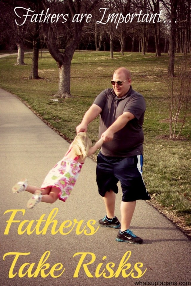 Dad are so important. And it has a lot to do with the fact that fathers take risks.