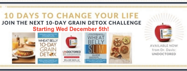 Put it off no longer: We are planning our next Wheat Belly 10-Day Grain  Detox Challenge that starts on Wednesday, December 5th. This is your  opportunity to ...