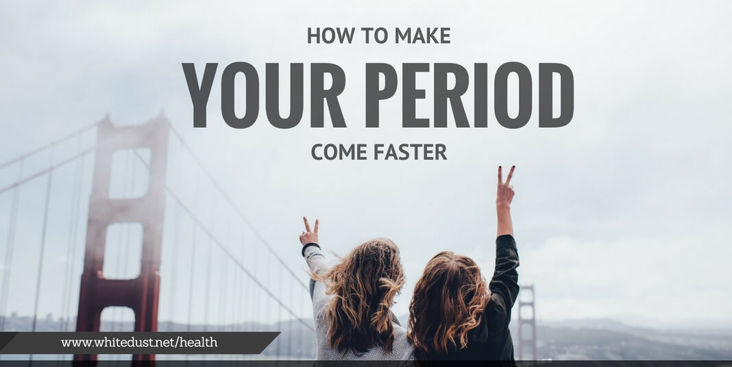 How To Make Your Period Come Faster Whitedust