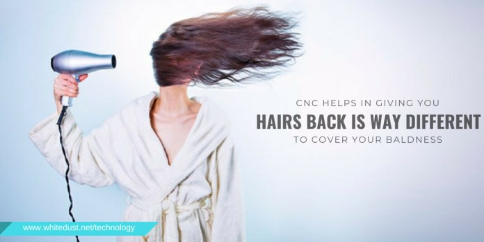 CNC helps in giving you hairs back is way different and beneficial from the wig you put on to cover your baldness