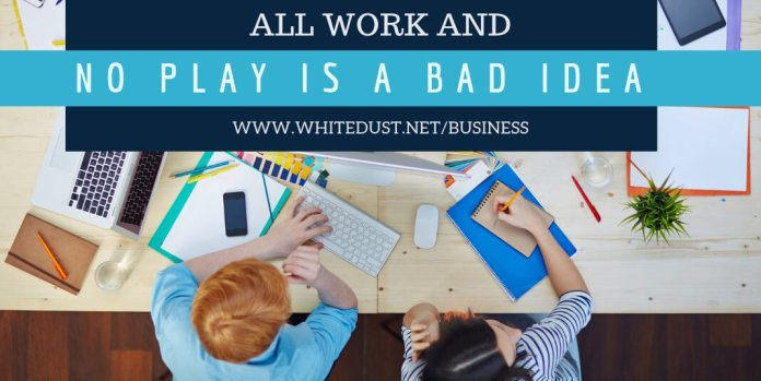 All Work and No Play is a Bad Idea