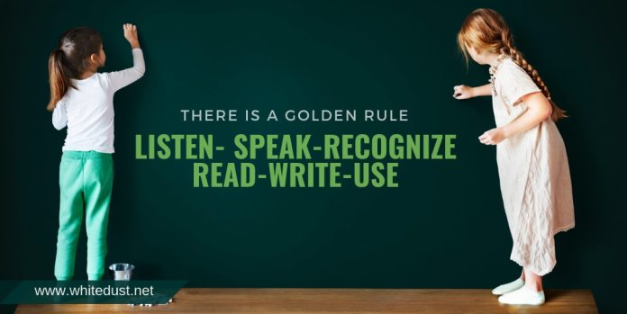 There is a golden rule - Listen- speak-recognize-read-write-use
