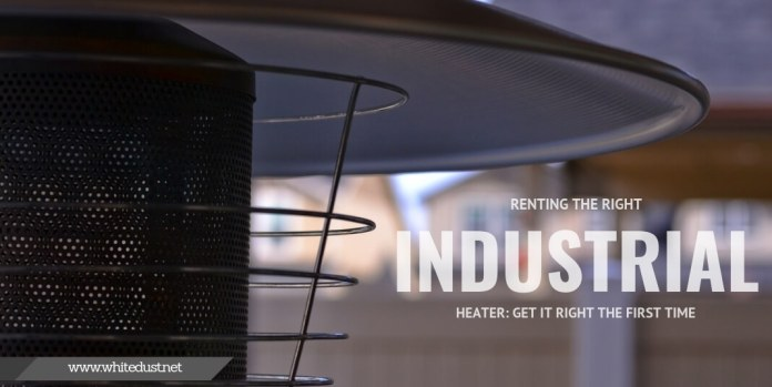 Renting the Right Industrial Heater: Get It Right the First Time