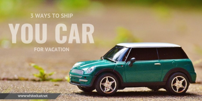 3 Ways To Ship You Car For Vacation