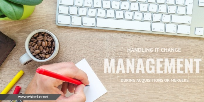 Handling IT Change Management During Acquisitions or Mergers
