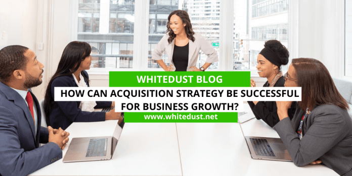 How Can Acquisition Strategy Be Successful for Business Growth?