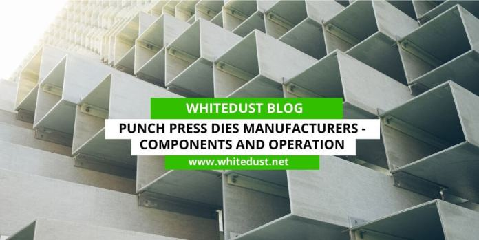 PUNCH PRESS DIES MANUFACTURERS- COMPONENTS AND OPERATION