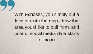 With Echosec, you simply put a location into the map, draw the area you'd like to pull from, and boom...social media data starts rolling in.